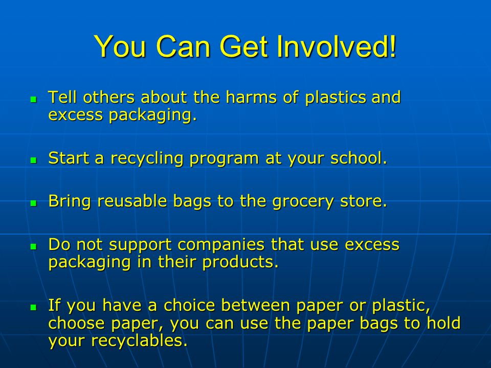 You Can Get Involved. Tell others about the harms of plastics and excess packaging.