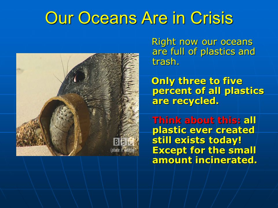 Our Oceans Are in Crisis Right now our oceans are full of plastics and trash.