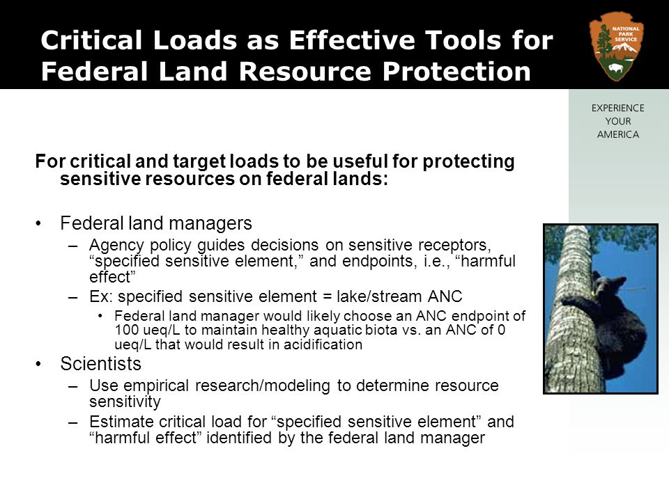 Critical Loads as Effective Tools for Federal Land Resource Protection For critical and target loads to be useful for protecting sensitive resources on federal lands: Federal land managers –Agency policy guides decisions on sensitive receptors, specified sensitive element, and endpoints, i.e., harmful effect –Ex: specified sensitive element = lake/stream ANC Federal land manager would likely choose an ANC endpoint of 100 ueq/L to maintain healthy aquatic biota vs.