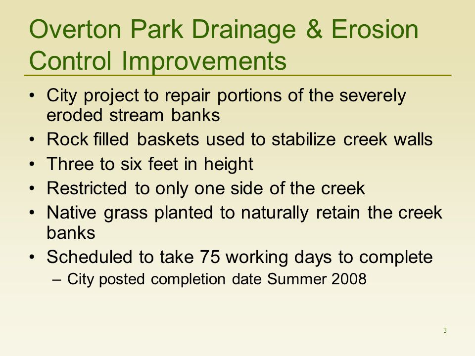 3 Overton Park Drainage & Erosion Control Improvements City project to repair portions of the severely eroded stream banks Rock filled baskets used to stabilize creek walls Three to six feet in height Restricted to only one side of the creek Native grass planted to naturally retain the creek banks Scheduled to take 75 working days to complete –City posted completion date Summer 2008