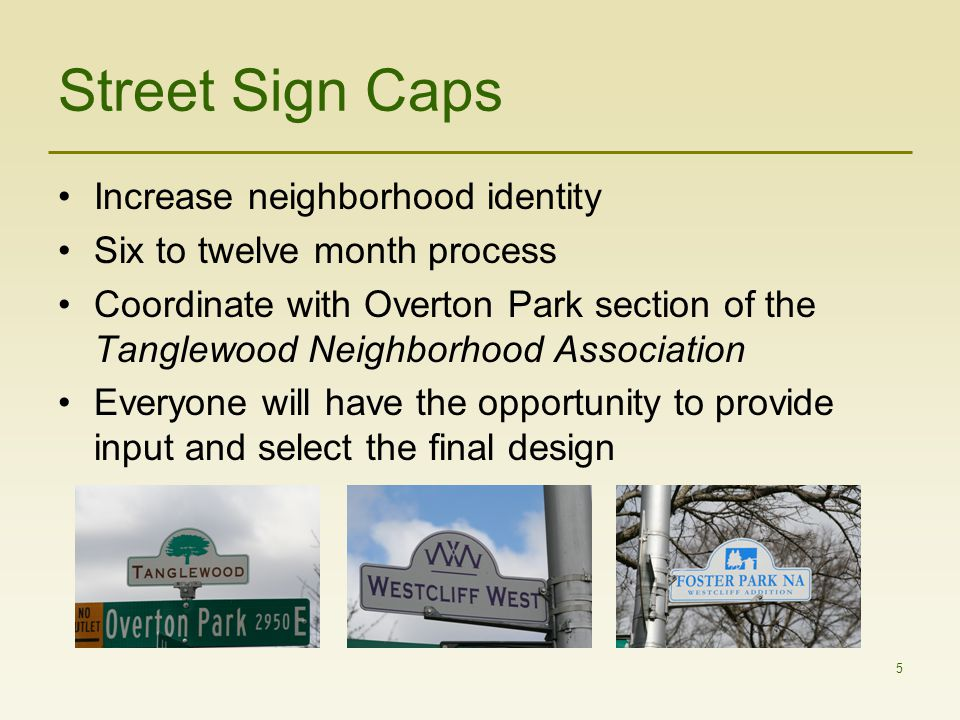 5 Street Sign Caps Increase neighborhood identity Six to twelve month process Coordinate with Overton Park section of the Tanglewood Neighborhood Association Everyone will have the opportunity to provide input and select the final design