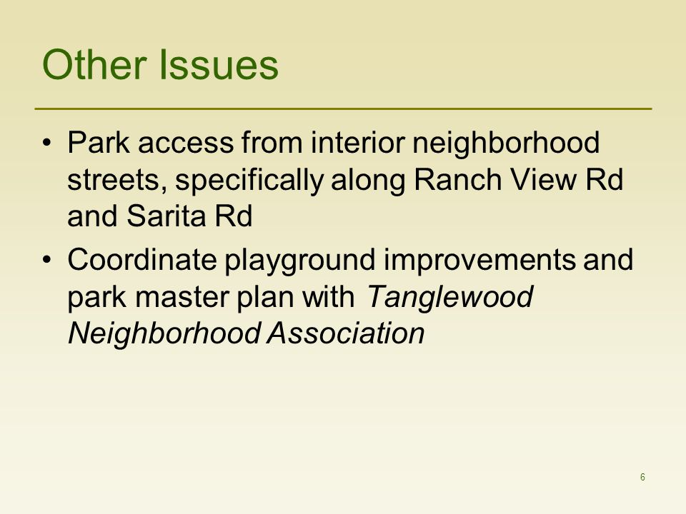 6 Other Issues Park access from interior neighborhood streets, specifically along Ranch View Rd and Sarita Rd Coordinate playground improvements and park master plan with Tanglewood Neighborhood Association