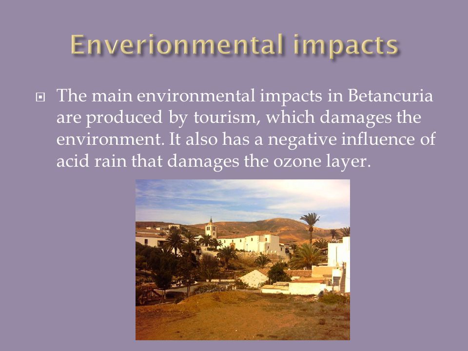 The main environmental impacts in Betancuria are produced by tourism, which damages the environment. It also has a negative influence of acid rain tha