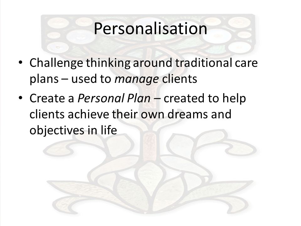 Personalisation Challenge thinking around traditional care plans – used to manage clients Create a Personal Plan – created to help clients achieve their own dreams and objectives in life