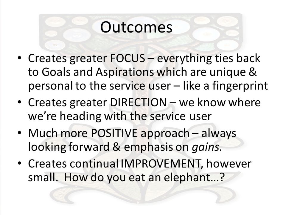 Outcomes Creates greater FOCUS – everything ties back to Goals and Aspirations which are unique & personal to the service user – like a fingerprint Creates greater DIRECTION – we know where were heading with the service user Much more POSITIVE approach – always looking forward & emphasis on gains.