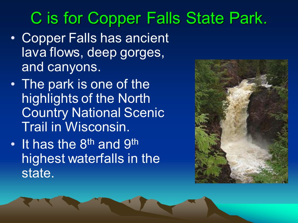 C is for Copper Falls State Park. Copper Falls has ancient lava flows, deep gorges, and canyons.