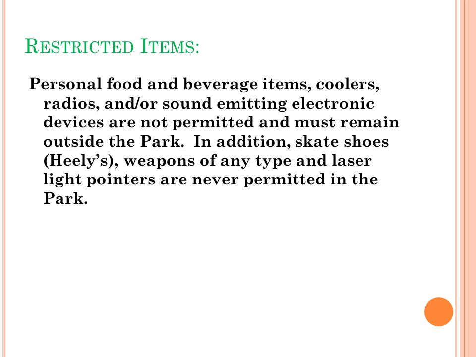 R ESTRICTED I TEMS : Personal food and beverage items, coolers, radios, and/or sound emitting electronic devices are not permitted and must remain outside the Park.