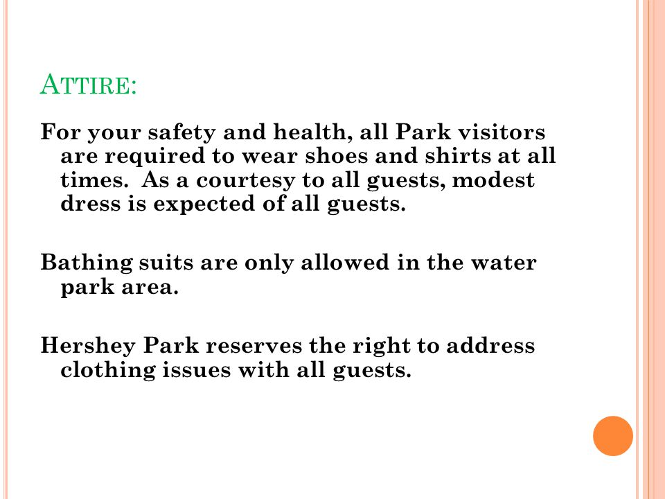 A TTIRE : For your safety and health, all Park visitors are required to wear shoes and shirts at all times. As a courtesy to all guests, modest dress