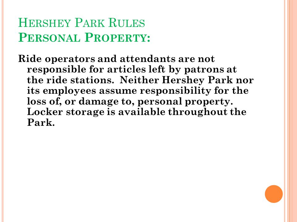 H ERSHEY P ARK R ULES P ERSONAL P ROPERTY : Ride operators and attendants are not responsible for articles left by patrons at the ride stations. Neith