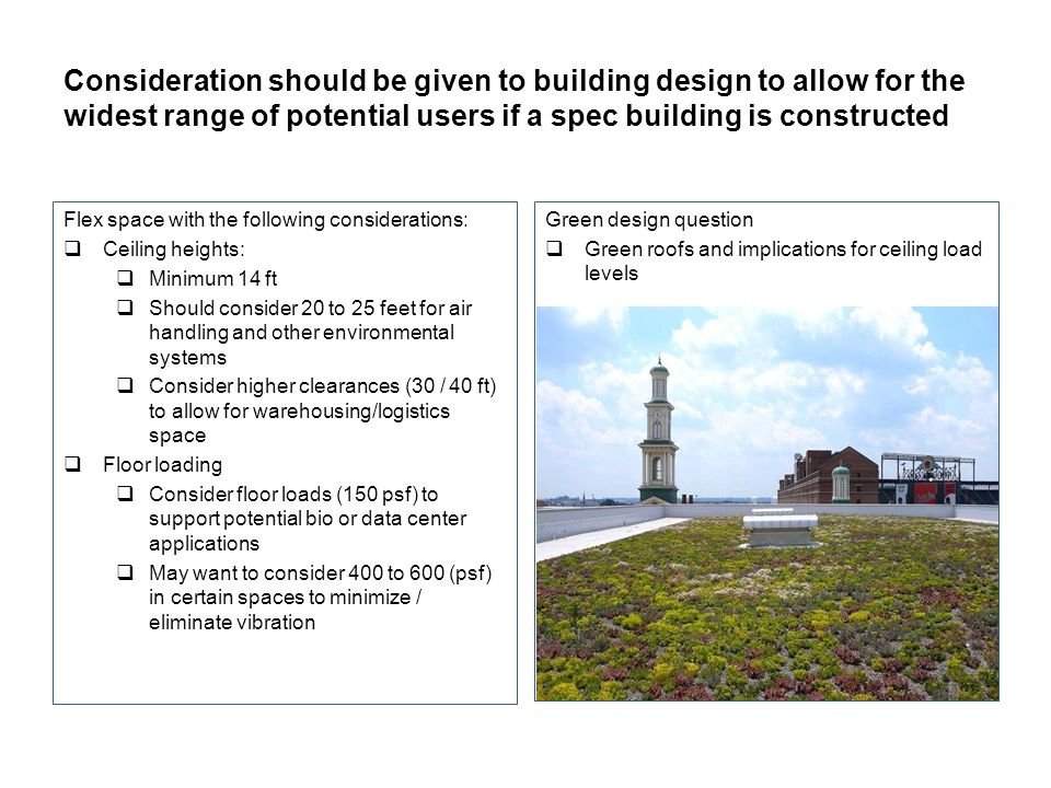 Consideration should be given to building design to allow for the widest range of potential users if a spec building is constructed Flex space with the following considerations: Ceiling heights: Minimum 14 ft Should consider 20 to 25 feet for air handling and other environmental systems Consider higher clearances (30 / 40 ft) to allow for warehousing/logistics space Floor loading Consider floor loads (150 psf) to support potential bio or data center applications May want to consider 400 to 600 (psf) in certain spaces to minimize / eliminate vibration Green design question Green roofs and implications for ceiling load levels