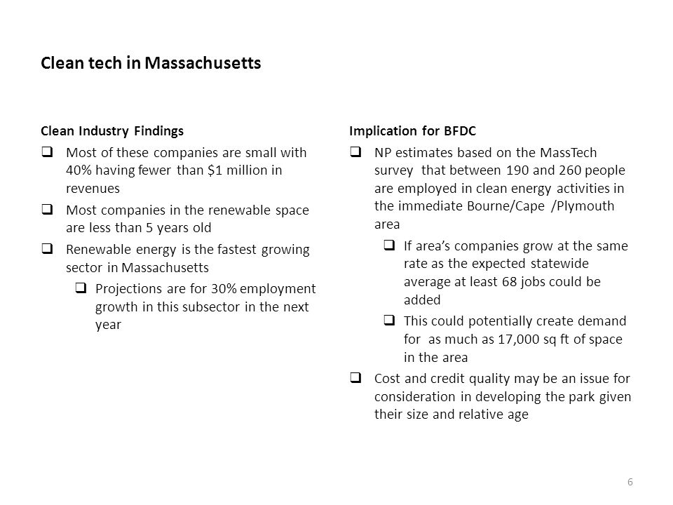 Clean tech in Massachusetts Clean Industry Findings Most of these companies are small with 40% having fewer than $1 million in revenues Most companies in the renewable space are less than 5 years old Renewable energy is the fastest growing sector in Massachusetts Projections are for 30% employment growth in this subsector in the next year Implication for BFDC NP estimates based on the MassTech survey that between 190 and 260 people are employed in clean energy activities in the immediate Bourne/Cape /Plymouth area If areas companies grow at the same rate as the expected statewide average at least 68 jobs could be added This could potentially create demand for as much as 17,000 sq ft of space in the area Cost and credit quality may be an issue for consideration in developing the park given their size and relative age 6