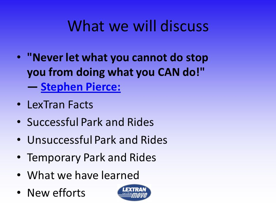 What we will discuss Never let what you cannot do stop you from doing what you CAN do! Stephen Pierce:Stephen Pierce: LexTran Facts Successful Park and Rides Unsuccessful Park and Rides Temporary Park and Rides What we have learned New efforts