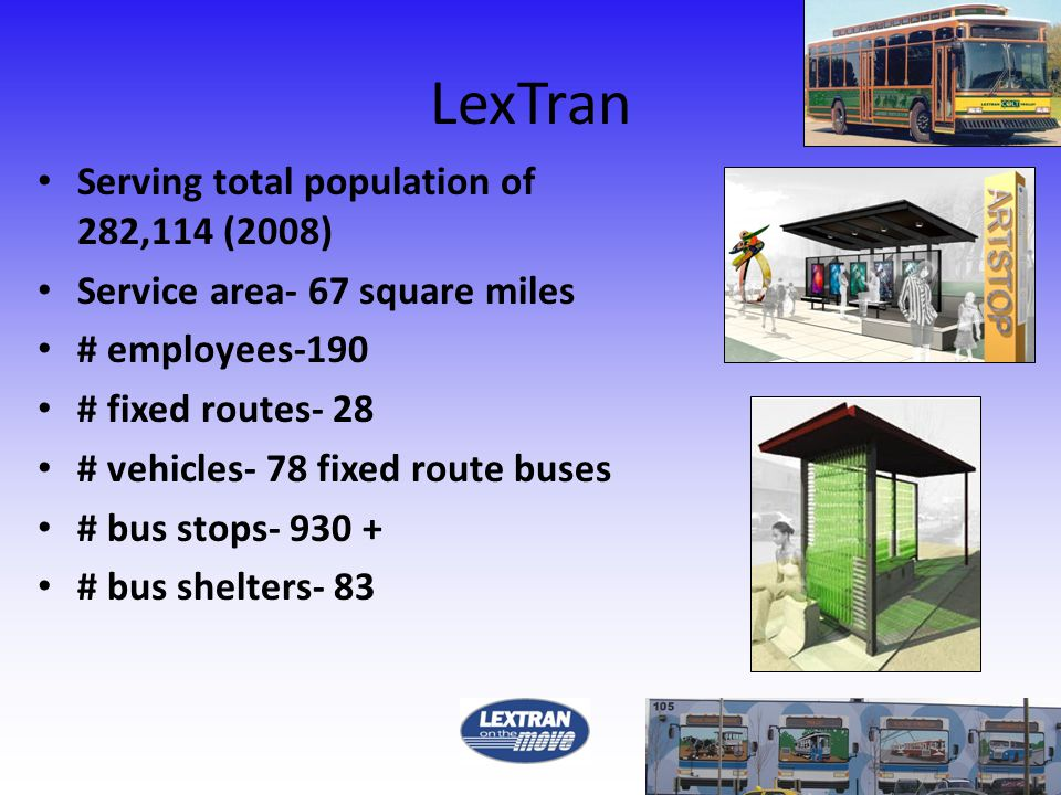 LexTran Serving total population of 282,114 (2008) Service area- 67 square miles # employees-190 # fixed routes- 28 # vehicles- 78 fixed route buses # bus stops- 930 + # bus shelters- 83