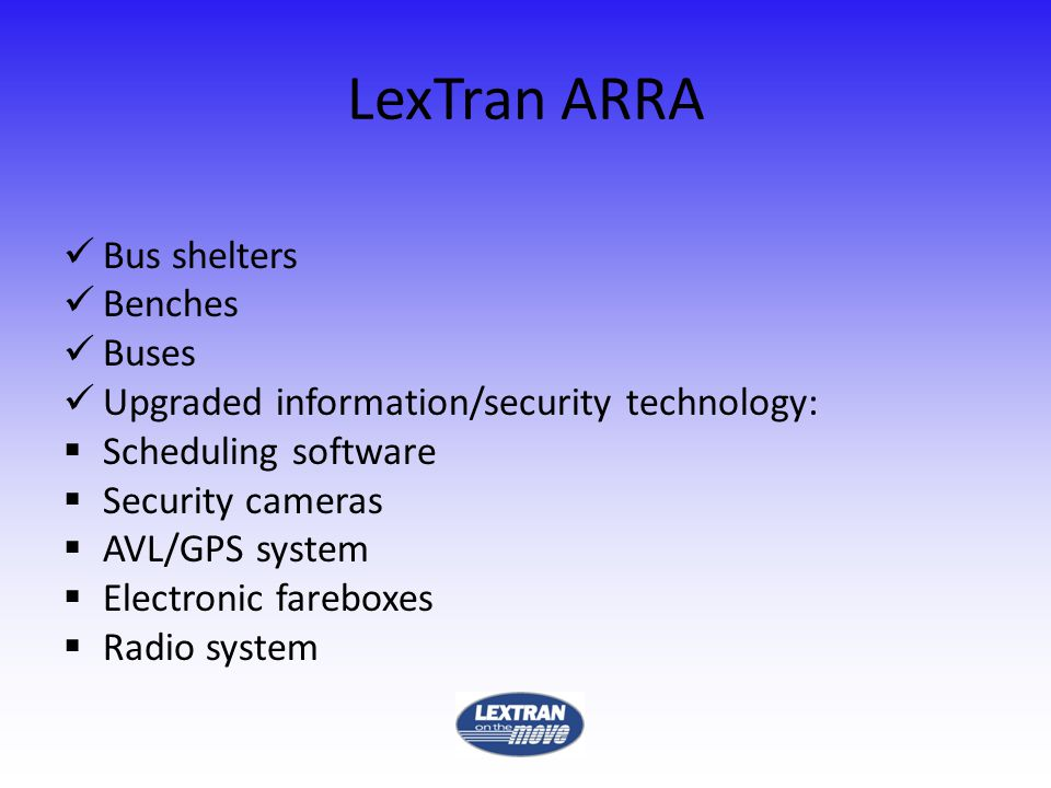 LexTran ARRA Bus shelters Benches Buses Upgraded information/security technology: Scheduling software Security cameras AVL/GPS system Electronic fareboxes Radio system