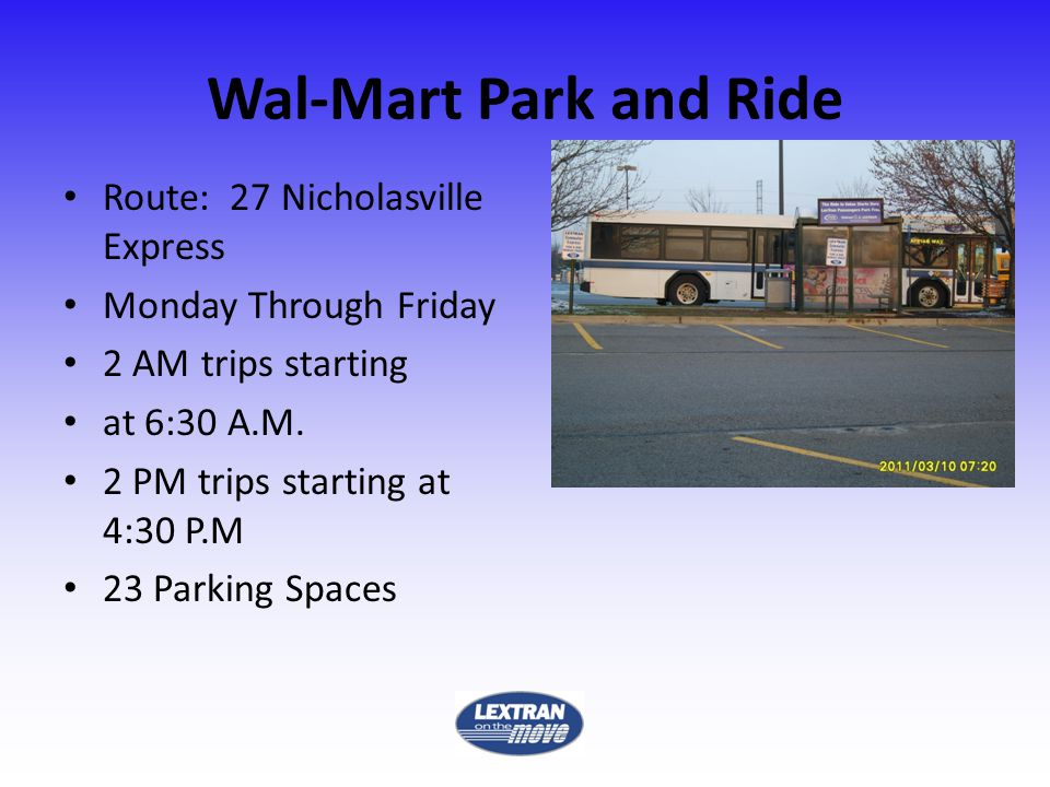 Wal-Mart Park and Ride Route: 27 Nicholasville Express Monday Through Friday 2 AM trips starting at 6:30 A.M.
