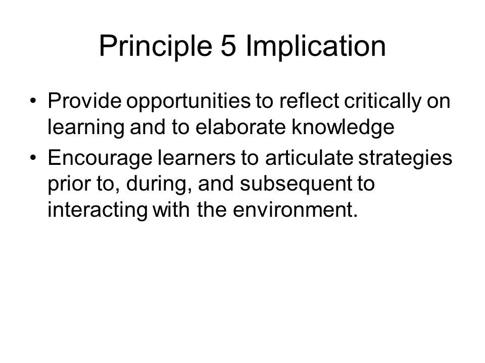 Principle 5 Implication Provide opportunities to reflect critically on learning and to elaborate knowledge Encourage learners to articulate strategies prior to, during, and subsequent to interacting with the environment.
