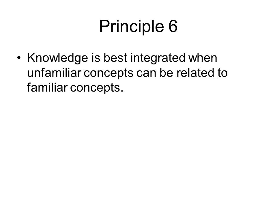 Principle 6 Knowledge is best integrated when unfamiliar concepts can be related to familiar concepts.