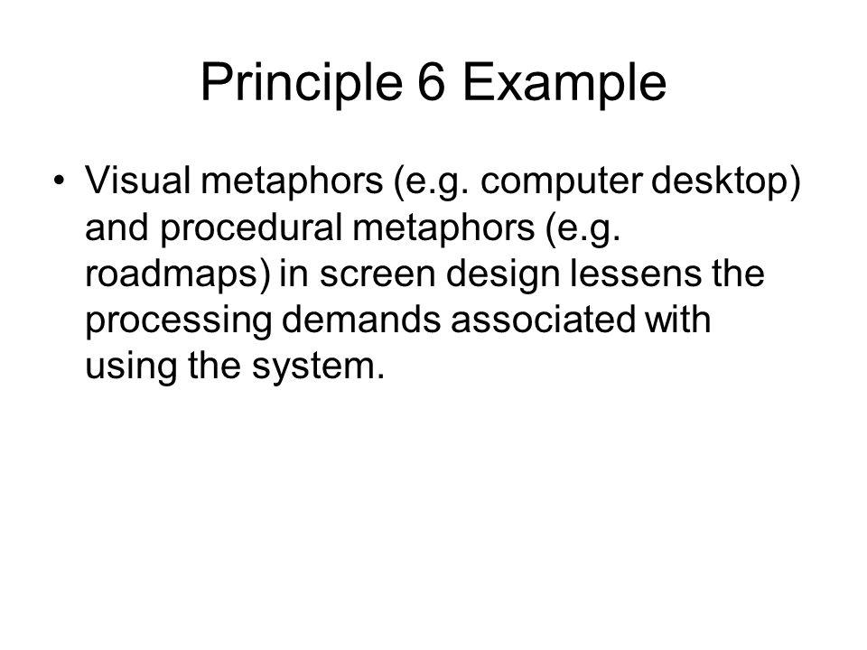 Principle 6 Example Visual metaphors (e.g. computer desktop) and procedural metaphors (e.g.
