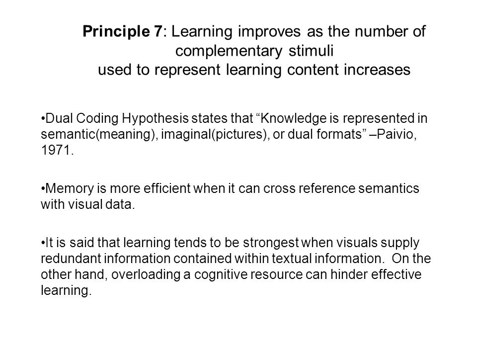 Principle 7: Learning improves as the number of complementary stimuli used to represent learning content increases Dual Coding Hypothesis states that Knowledge is represented in semantic(meaning), imaginal(pictures), or dual formats –Paivio, 1971.