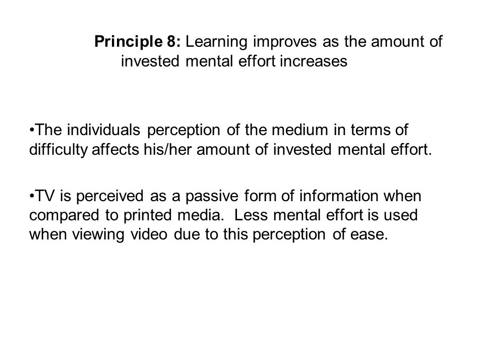 Principle 8: Learning improves as the amount of invested mental effort increases The individuals perception of the medium in terms of difficulty affects his/her amount of invested mental effort.