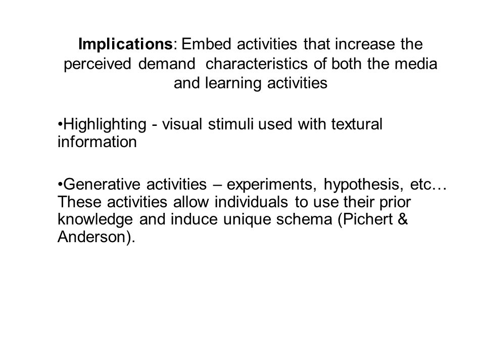 Implications: Embed activities that increase the perceived demand characteristics of both the media and learning activities Highlighting - visual stimuli used with textural information Generative activities – experiments, hypothesis, etc… These activities allow individuals to use their prior knowledge and induce unique schema (Pichert & Anderson).