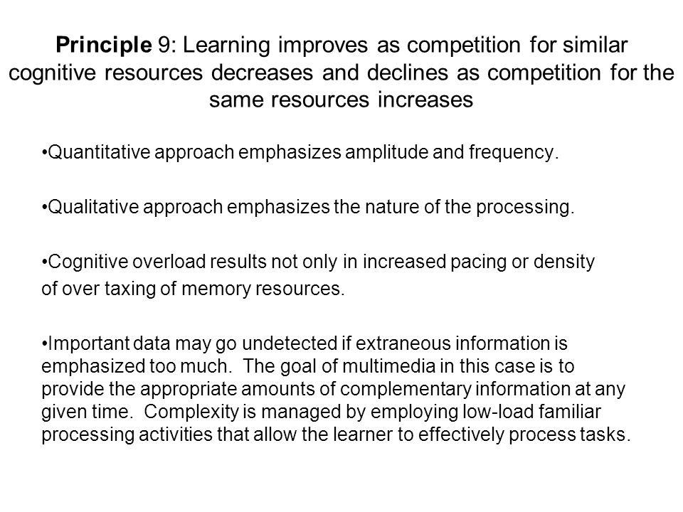 Principle 9: Learning improves as competition for similar cognitive resources decreases and declines as competition for the same resources increases Quantitative approach emphasizes amplitude and frequency.