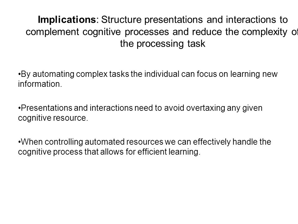 Implications: Structure presentations and interactions to complement cognitive processes and reduce the complexity of the processing task By automating complex tasks the individual can focus on learning new information.