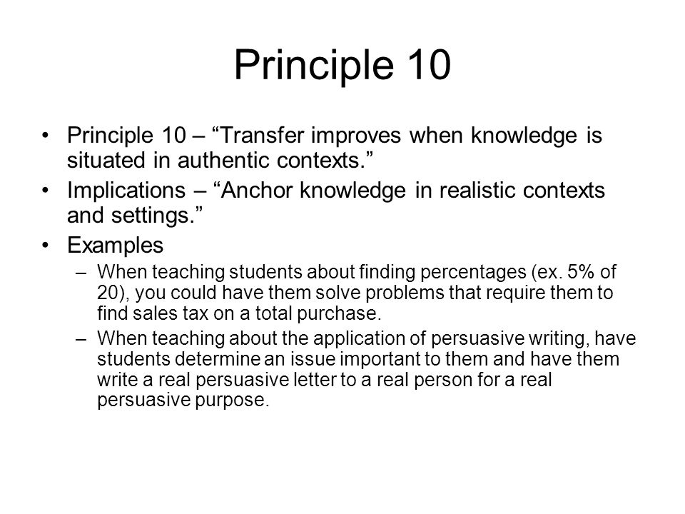 Principle 10 Principle 10 – Transfer improves when knowledge is situated in authentic contexts.