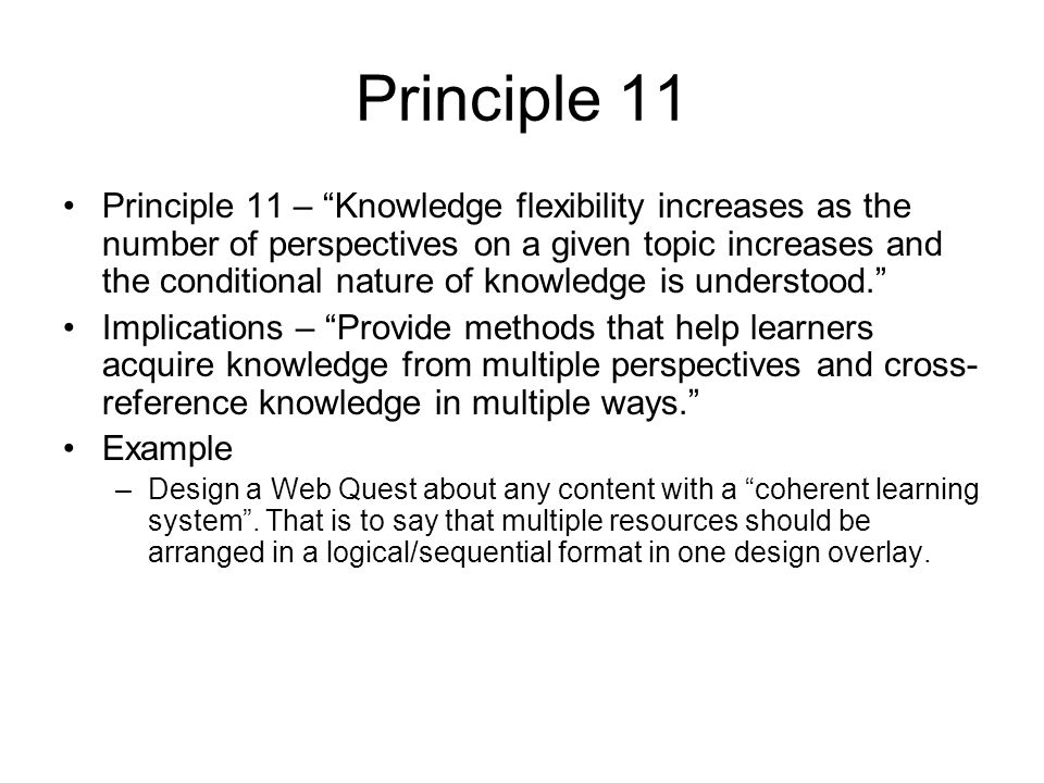Principle 11 Principle 11 – Knowledge flexibility increases as the number of perspectives on a given topic increases and the conditional nature of knowledge is understood.