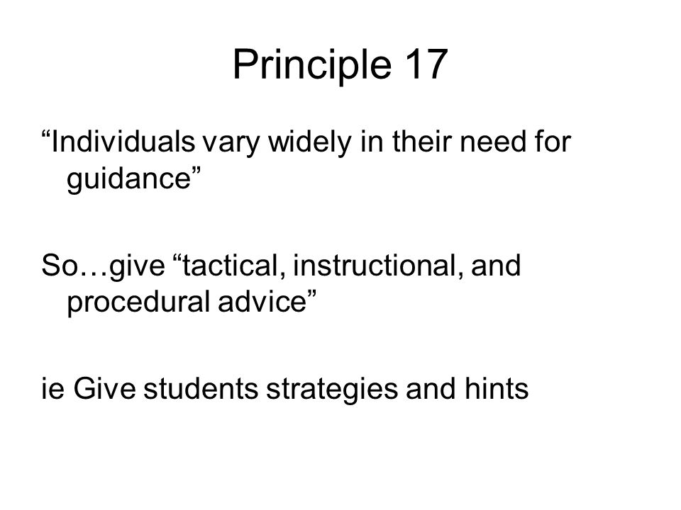 Principle 17 Individuals vary widely in their need for guidance So…give tactical, instructional, and procedural advice ie Give students strategies and hints