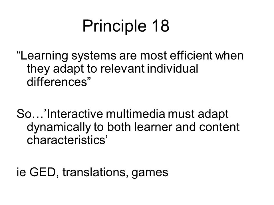 Principle 18 Learning systems are most efficient when they adapt to relevant individual differences So…Interactive multimedia must adapt dynamically to both learner and content characteristics ie GED, translations, games