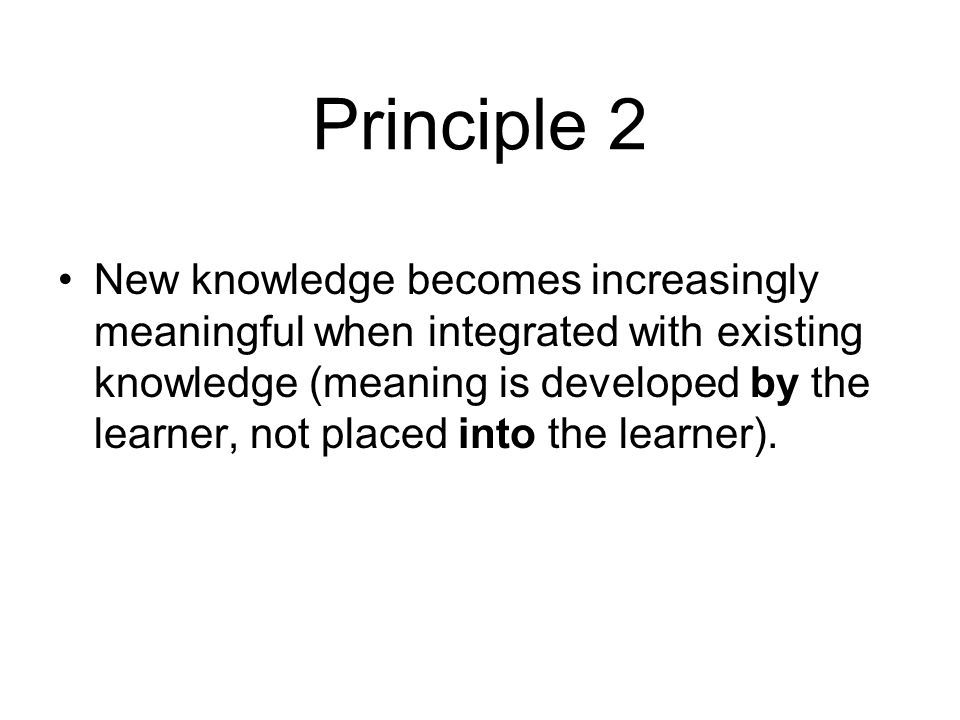 Principle 2 New knowledge becomes increasingly meaningful when integrated with existing knowledge (meaning is developed by the learner, not placed into the learner).