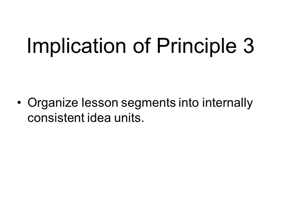Implication of Principle 3 Organize lesson segments into internally consistent idea units.