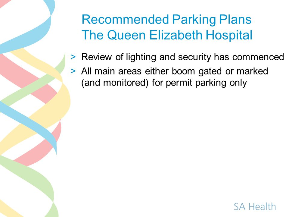 Recommended Parking Plans The Queen Elizabeth Hospital >Review of lighting and security has commenced >All main areas either boom gated or marked (and monitored) for permit parking only