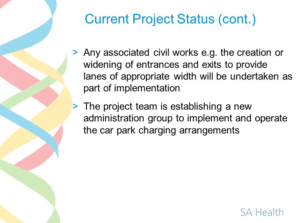 Current Project Status (cont.) >The administration team will draw upon the experience and knowledge of existing staff who successfully manage the WCH and RAH car parks >Staff will be issued with a permit, with the intention that payment will be via payroll deductions with sacrifice arrangements available