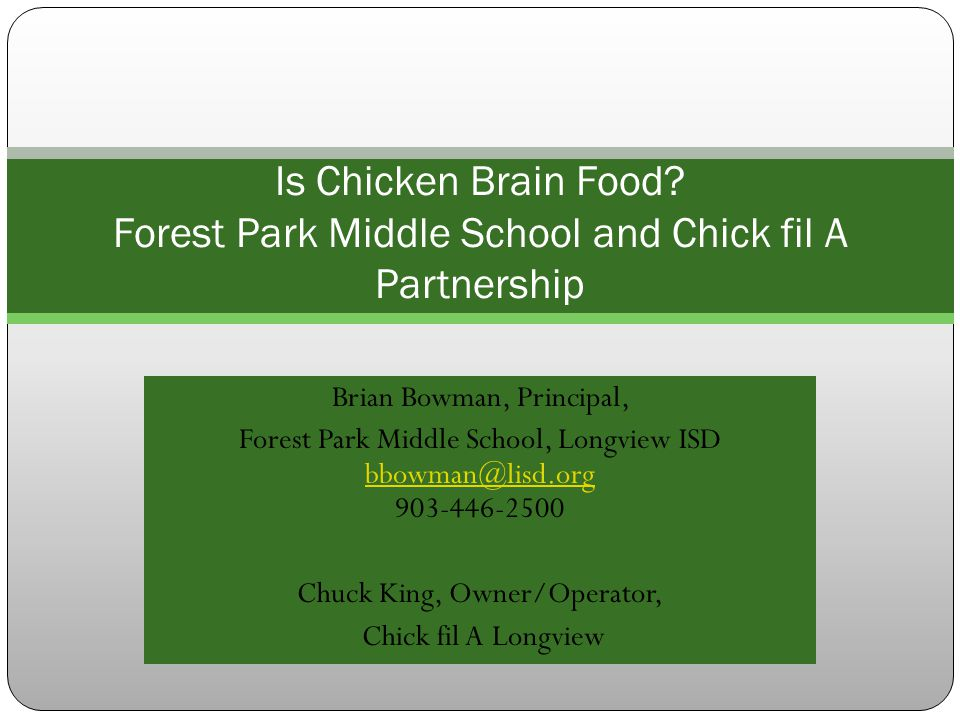 Brian Bowman, Principal, Forest Park Middle School, Longview ISD bbowman@lisd.org 903-446-2500 bbowman@lisd.org Chuck King, Owner/Operator, Chick fil A Longview Is Chicken Brain Food.