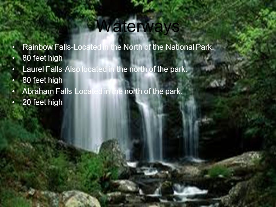 Rainbow Falls-Located in the North of the National Park. 80 feet high Laurel Falls-Also located in the north of the park. 80 feet high Abraham Falls-L