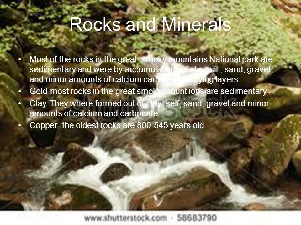Rocks and Minerals Most of the rocks in the great smoky mountains National park are sedimentary and were by accumulations of clay,silt, sand, gravel a