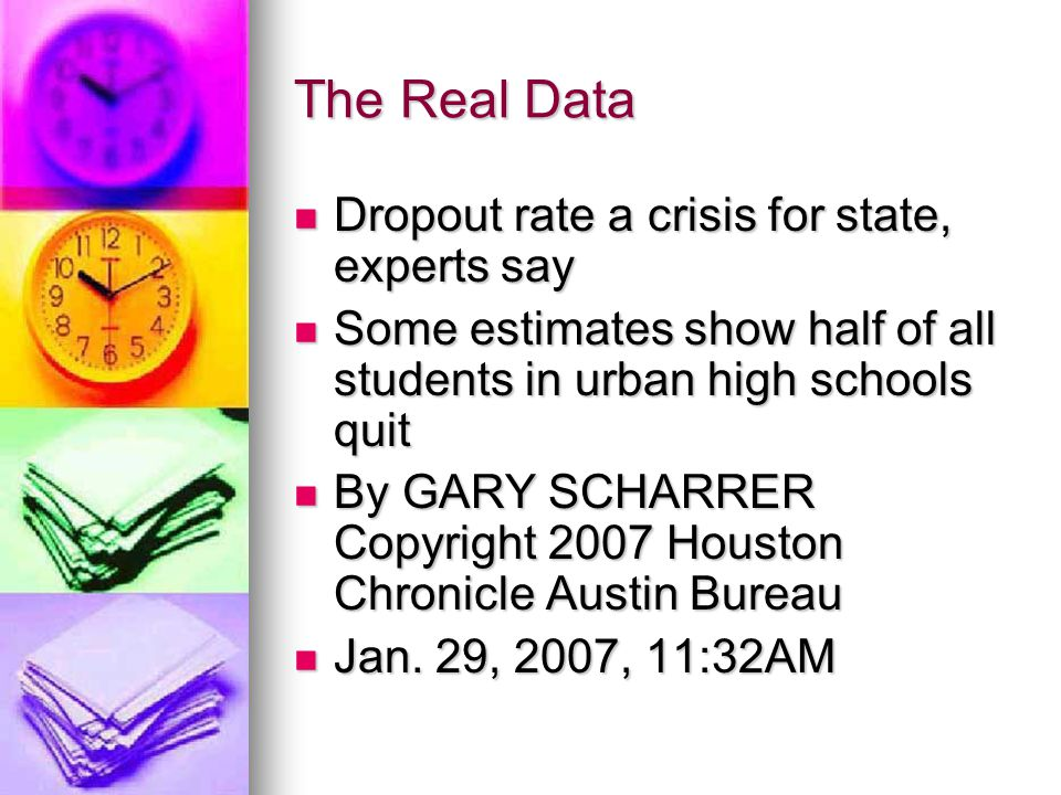 The Real Data Dropout rate a crisis for state, experts say Dropout rate a crisis for state, experts say Some estimates show half of all students in urban high schools quit Some estimates show half of all students in urban high schools quit By GARY SCHARRER Copyright 2007 Houston Chronicle Austin Bureau By GARY SCHARRER Copyright 2007 Houston Chronicle Austin Bureau Jan.