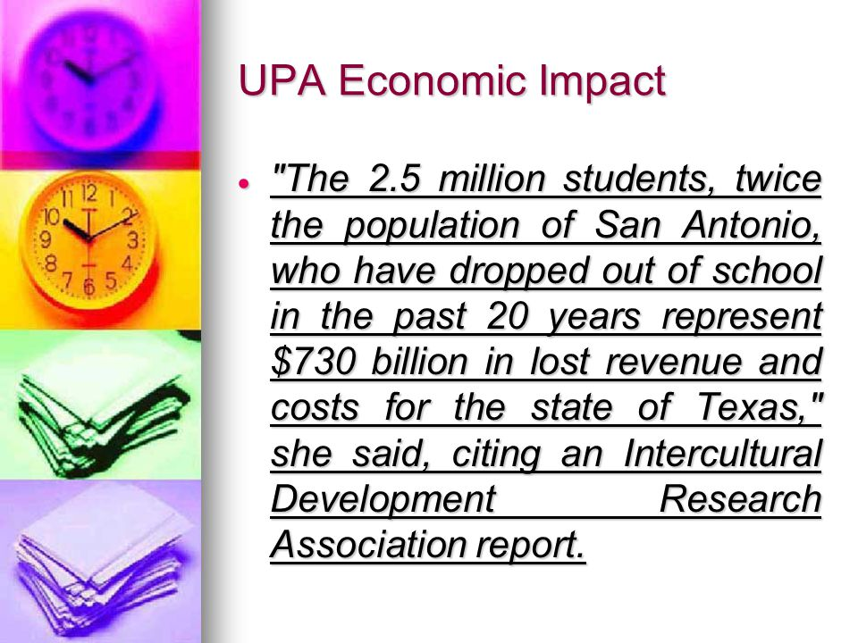 UPA Economic Impact The 2.5 million students, twice the population of San Antonio, who have dropped out of school in the past 20 years represent $730 billion in lost revenue and costs for the state of Texas, she said, citing an Intercultural Development Research Association report.