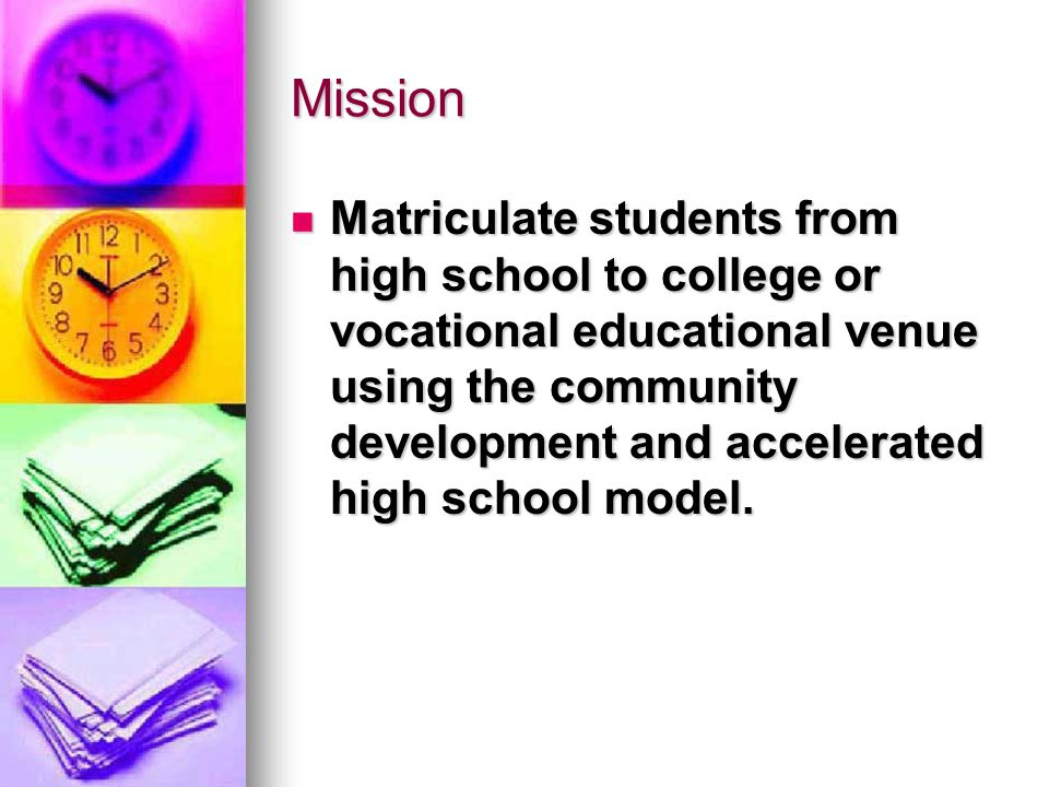 Mission Matriculate students from high school to college or vocational educational venue using the community development and accelerated high school model.
