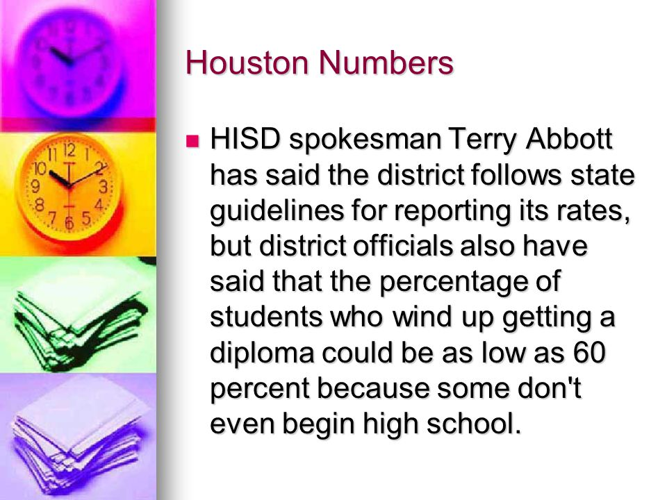 Houston Numbers HISD spokesman Terry Abbott has said the district follows state guidelines for reporting its rates, but district officials also have said that the percentage of students who wind up getting a diploma could be as low as 60 percent because some don t even begin high school.