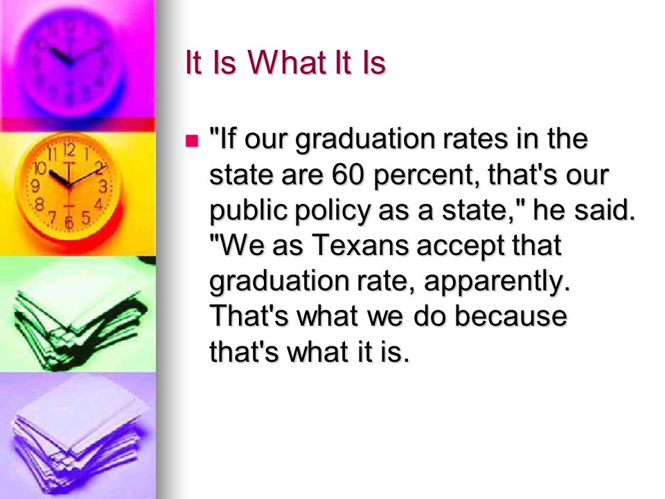 It Is What It Is If our graduation rates in the state are 60 percent, that s our public policy as a state, he said.