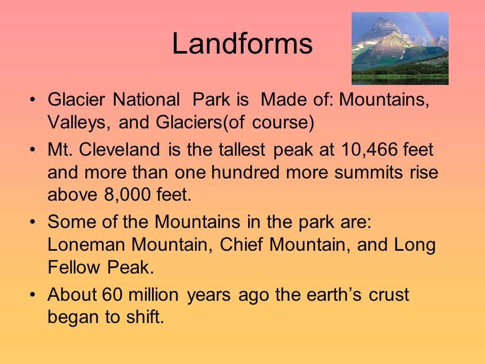 Landforms Glacier National Park is Made of: Mountains, Valleys, and Glaciers(of course) Mt. Cleveland is the tallest peak at 10,466 feet and more than