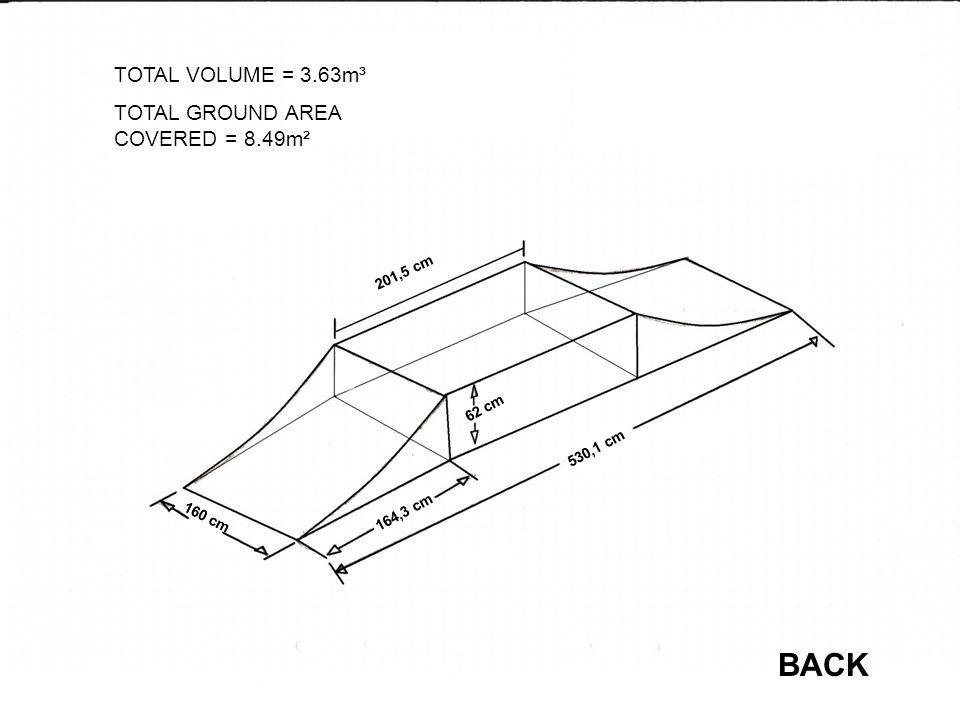 160 cm 164,3 cm 530,1 cm 62 cm 201,5 cm TOTAL VOLUME = 3.63m³ TOTAL GROUND AREA COVERED = 8.49m² BACK