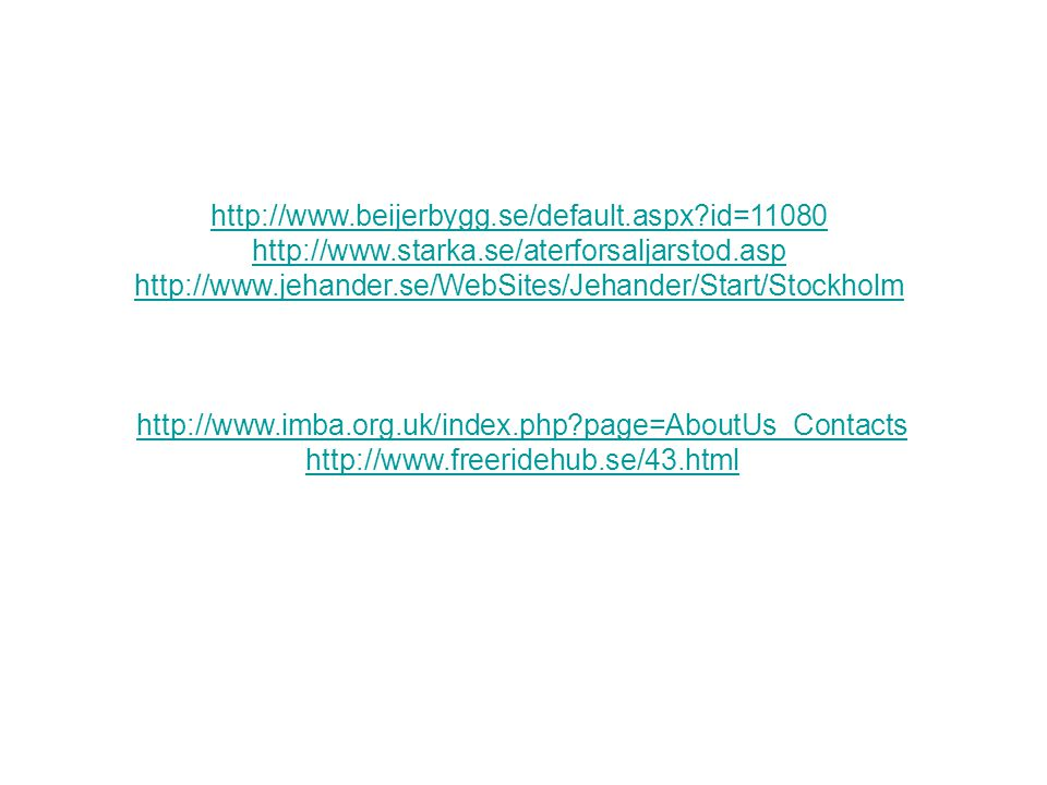 http://www.beijerbygg.se/default.aspx?id=11080 http://www.starka.se/aterforsaljarstod.asp http://www.jehander.se/WebSites/Jehander/Start/Stockholm http://www.imba.org.uk/index.php?page=AboutUs_Contacts http://www.freeridehub.se/43.html