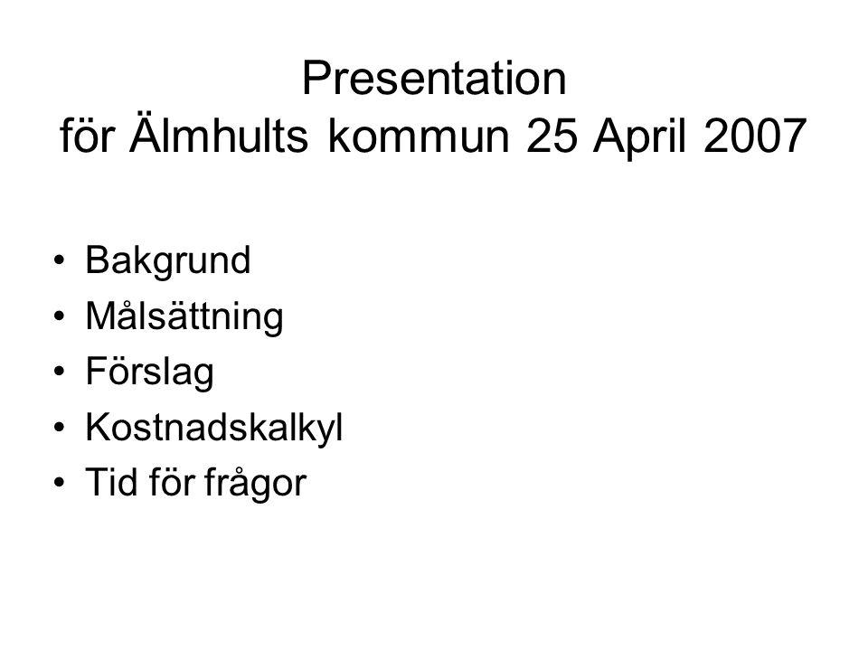 Presentation för Älmhults kommun 25 April 2007 Bakgrund Målsättning Förslag Kostnadskalkyl Tid för frågor