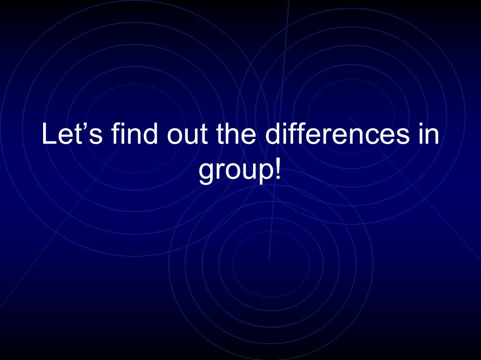Lets find out the differences in group!
