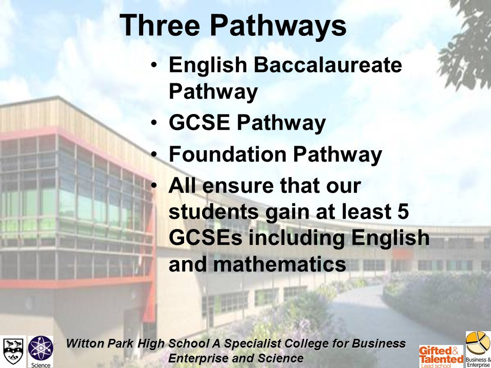 Witton Park High School A Specialist College for Business Enterprise and Science English Baccalaureate Considered an Academic Pathway Suitable for A level and University education Employers will also value this standard Not to be confused with the new exams that the government where planning to introduce (EBCs instead of GCSEs)