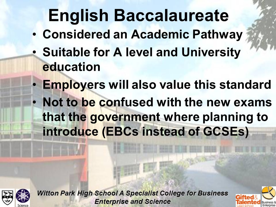 Witton Park High School A Specialist College for Business Enterprise and Science English Baccalaureate At least 6 GCSEs grade C and above; English, Mathematics, at least 2 sciences A Modern Language - French or Urdu A Humanity choice - Geography or History Third option - GCSE A free choice